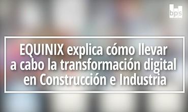 Equinix explica cómo llevar a cabo la transformación digital en Construcción e Industria